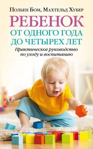 Ребенок от одного года до четырех лет. Практическое руководство по уходу и воспитанию