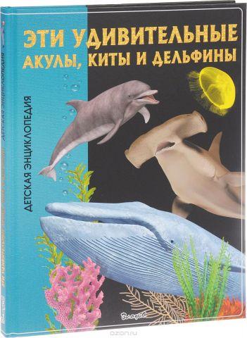 Эти удивительные акулы, киты и дельфины. Детская энциклопедия